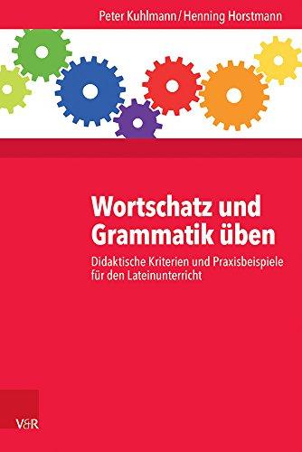 Wortschatz und Grammatik üben: Didaktische Kriterien und Praxisbeispiele für den Lateinunterricht