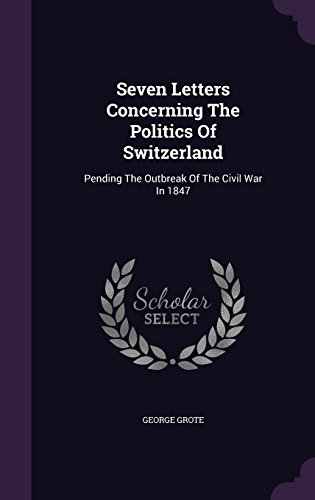 Seven Letters Concerning The Politics Of Switzerland: Pending The Outbreak Of The Civil War In 1847
