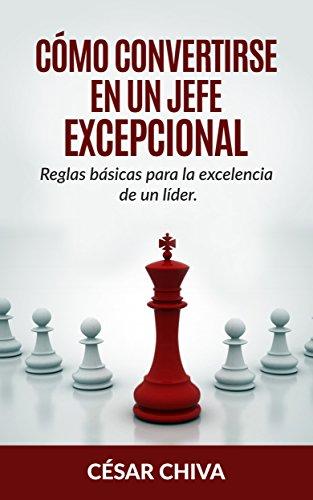 Cómo convertirse en un Jefe Excepcional.: Liderazgo integral: Reglas básicas para ser un director excelente en el mundo de la empresa y los Recursos Humanos.