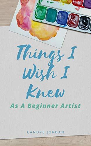 Things I Wish I Knew As A Beginner Artist (English Edition) di Candye Jordan