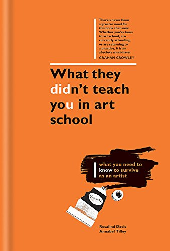 What They Didn't Teach You in Art School: What You Need to Know to Survive As an Artist di Rosalind Davis,Annabel Tilley