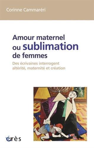 Amour maternel ou sublimation des femme : Des écrivaines interrogent altérité, maternité et création