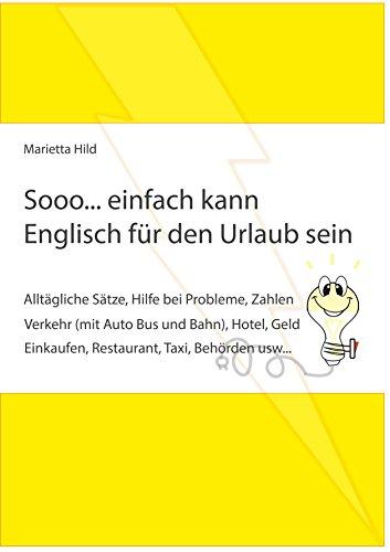Sooo... einfach kann Englisch für den Urlaub sein.: Alltägliche Sätze, Hilfe bei Probleme, Zahlen, Verkehr (mit Auto Bus und Bahn), Hotel, Geld, Einkaufen, ... Taxi, Behörden usw... (German Edition)