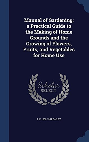 Manual of Gardening; a Practical Guide to the Making of Home Grounds and the Growing of Flowers, Fruits, and Vegetables for Home Use