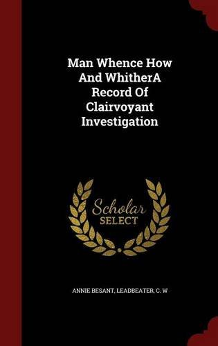 Man Whence How And WhitherA Record Of Clairvoyant Investigation by Annie Besant (2015-08-08)