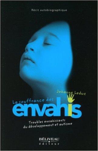 La souffrance des envahis - Troubles envahissants du développement et autisme de Johanne Leduc ( 8 novembre 2012 )