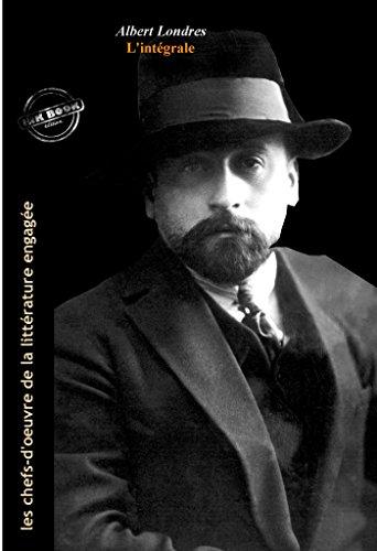 Albert Londres L'intégrale : OEuvres complètes, 18 titres avec préface enrichie (Format professionnel électronique © Ink Book édition). (Les Intégrales) par Albert Londres