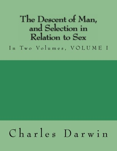 1: The Descent of Man, and Selection in Relation to Sex: In Two Volumes, VOLUME I: Volume 1
