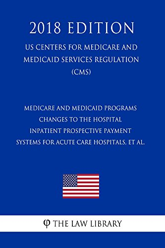 Medicare and Medicaid Programs - Changes to the Hospital Inpatient Prospective Payment Systems for Acute Care Hospitals, et al. (US Centers for Medicare ... Regulation) (CMS) (2018 E (English Edition)