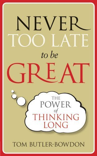 Never Too Late To Be Great: The Power of Thinking Long by Tom Butler-Bowdon (2012-03-22)