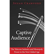 Captive Audience: The Telecom Industry and Monopoly Power in the New Gilded Age by Susan Crawford (2014-02-25)