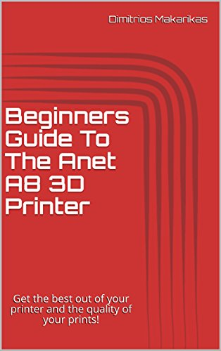 Beginners Guide To The Anet A8 3D Printer: Get the best out of your pr
