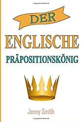 Der Englische Prapositionskonig: 460 Verwendungen von Präpositionen,  die Ihre Englischkenntnisse verbessern.