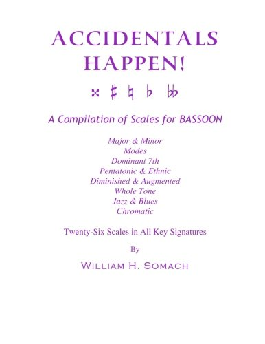 ACCIDENTALS HAPPEN! A Compilation of Scales for Bassoon Twenty-Six Scales in All Key Signatures: Major & Minor, Modes, Dominant 7th, Pentatonic & ... Whole Tone, Jazz & Blues, Chromatic
