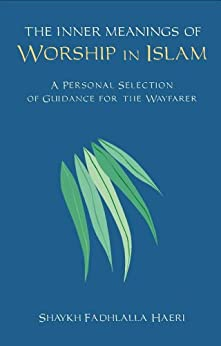 The Inner Meanings of Worship in Islam: A Personal Selection of Guidance for the Wayfarer (English Edition) di [Haeri, Shaykh Fadhlalla]