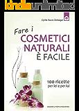 Fare i cosmetici naturali è facile: 100 ricette per lei e per lui (Salute e benessere)