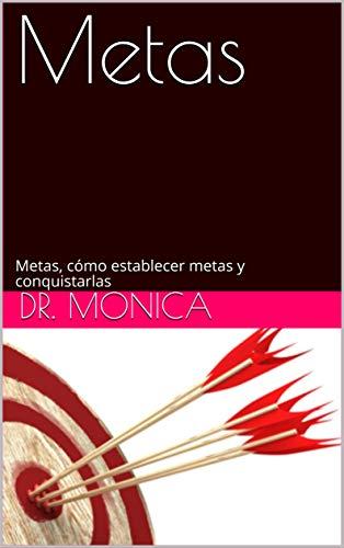 Metas: Metas, cómo establecer metas y conquistarlas por Dr. Monica