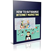 How To Outsource Internet Marketing: (Marketing, Make Money, Passive Income, Network Marketing, Money Online, Marketing Strategy) (English Edition)