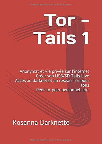 Tor - Tails 1: Anonymat et vie privée sur l'internet Créer son USB/SD Tails Live Accès au darknet et au réseau Tor pour tous Peer-to-peer personnel, etc. par Rosanna Darknette