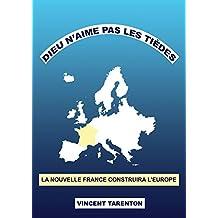 Dieu n'aime pas les tièdes: La nouvelle France construira l' Europe