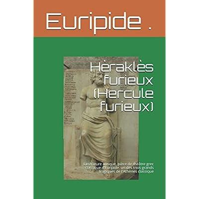 Hèraklès furieux (Hercule furieux): Littérature antique, pièce de théâtre grec classique d'Euripide, un des trois grands tragiques de l'Athènes classique