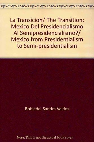 La Transicion/ The Transition: Mexico Del Presidencialismo Al Semipresidencialismo?/ Mexico from Presidentialism to Semi-presidentialism por Sandra Valdes Robledo