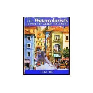 The Watercolorist's Complete Guide to Color by Tom Hill (1992-09-06)