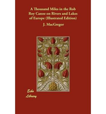 [(A Thousand Miles in the Rob Roy Canoe on Rivers and Lakes of Europe (Illustrated Edition))] [Author: Professor J MacGregor] published on (December, 2012)