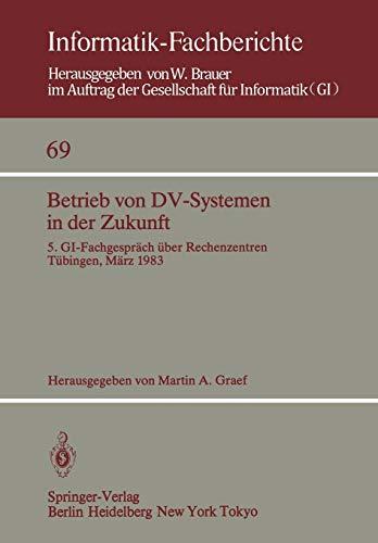Betrieb von DV-Systemen in der Zukunft: 5. GI-Fachgespräch über Rechenzentren Tübingen, 17./18.März 1983 (Informatik-Fachberichte, Band 69) - Dv-system