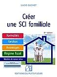 Créer une SCI familiale: Formalités - Gestion - Avantages - Régime fiscal - Modèle de statuts...