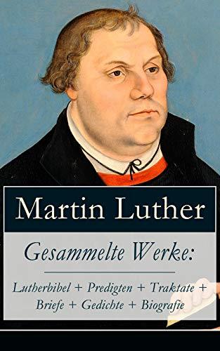 Gesammelte Werke: Lutherbibel + Predigten + Traktate + Briefe + Gedichte + Biografie: 95 Thesen + Der große und der kleine Katechismus + Von der Freiheit ... zu Rom, vom Teufel gestiftet und mehr