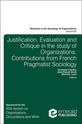 Justification, Evaluation and Critique in the Study of Organizations: Contributions from French Pragmatist Sociology (Research in the Sociology of Organizations)
