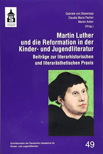 Martin Luther und die Reformation in der Kinder- und Jugendliteratur: Beiträge zur literarhistorischen und literarästhetischen Praxis (Schriftenreihe ... für Kinder- und Jugendliteratur Volkach e.V.)