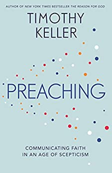Preaching: Communicating Faith in an Age of Scepticism by [Keller, Timothy]