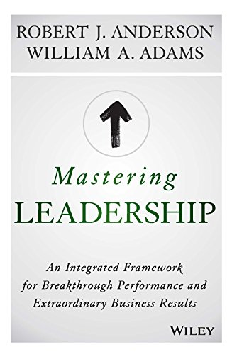 Mastering Leadership: An Integrated Framework For Breakthrough Performance And Extraordinary Business Results [Hardcover] [Jan 01, 2015] Robert J. Anderson, William A. Adams