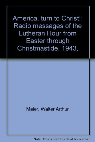 America, turn to Christ!: Radio messages of the Lutheran Hour from Easter through Christmastide, 1943,