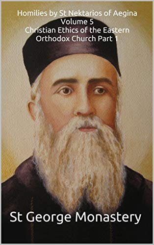 Homilies by St Nektarios of Aegina Volume 5 Christian Ethics of the Eastern Orthodox Church Part 1 (English Edition)