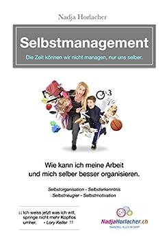 Selbstmanagement - Wie kann ich meine Arbeit und mich selber besser organisieren: Selbstorganisation - Selbsterkenntnis - Selbstneugier - Selbstmotivation von [Horlacher, Nadja]