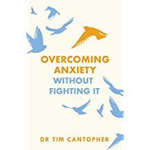 """Overcoming Anxiety Without Fighting It: The powerful self help book for anxious people from Dr Tim Cantopher, bestselling author of """"Depressive Illness: The Curse of the Strong"""""""