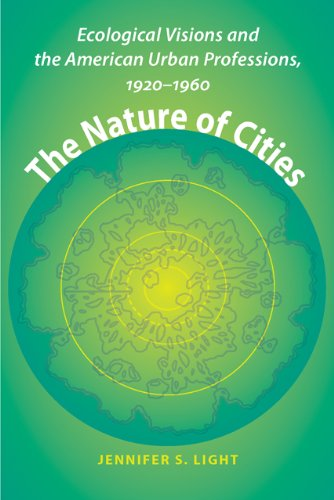 The Nature of Cities - Ecological Visions and the American Urban Professions, 1920 1960