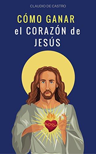 CÓMO GANAR EL CORAZÓN DE JESÚS: Libros de espiritualidad (GRANDES TESTIMONIOS CATÓLICOS) por Claudio de Castro