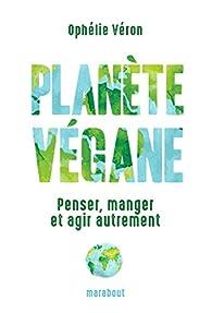Planète végane : Penser, manger et agir autrement par Ophélie Véron