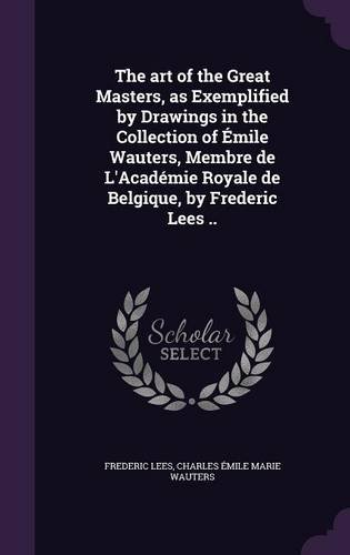 The art of the Great Masters, as Exemplified by Drawings in the Collection of Émile Wauters, Membre de L'Académie Royale de Belgique, by Frederic Lees