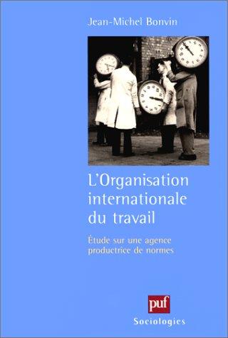 L'organisation internationale du travail : Etudes sur une agence productrice de normes