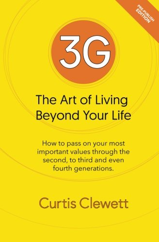 3G: The Art of Living Beyond Your Life: How to pass on your most important values through the second to third and even fourth generations por Curtis Clewett