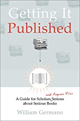 Getting It Published: A Guide for Scholars and Anyone Else Serious about Serious Books (Chicago Guides to Writing, Editing, & Publishing)