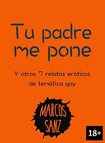 Tu padre me pone: Y otros 7 relatos eróticos de temática gay por Marcos Sanz