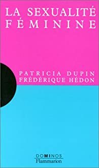 La sexualité féminine : Un exposé pour comprendre, un essai pour réfléchir par Patricia Dupin