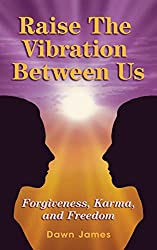 Raise the Vibration Between Us: Forgiveness, Karma, and Freedom