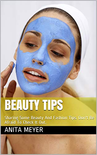 Beauty Tips: Sharing Some Beauty And Fashion Tips. Don't Be Afraid To Check It Out. (English Edition)